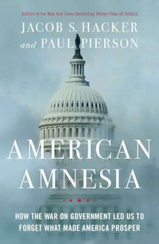 American Amnesia: How the War on Government Led Us to Forget What Made America Rich, Jacob S. Hacker