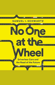No One at the Wheel: Driverless Cars and the Road of the Future Driverless Cars and the Road of the Future, Samuel I. Schwartz