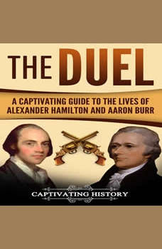 The Duel: A Captivating Guide to the Lives of Alexander Hamilton and Aaron Burr, Captivating History