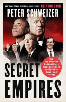 Secret Empires: How the American Political Class Hides Corruption and Enriches Family and Friends, Peter Schweizer