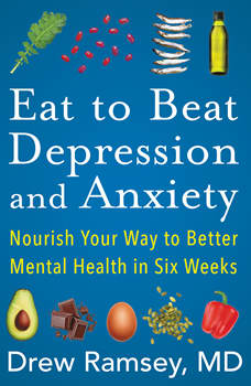 Eat to Beat Depression and Anxiety: Nourish Your Way to Better Mental Health in Six Weeks, Drew Ramsey