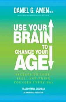 Use Your Brain to Change Your Age: Secrets to Look, Feel, and Think Younger Every Day Secrets to Look, Feel, and Think Younger Every Day, Daniel G. Amen, M.D.