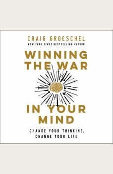 Winning the War in Your Mind: Change Your Thinking, Change Your Life, Craig Groeschel