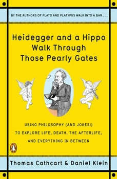 Heidegger and a Hippo Walk Through Those Pearly Gates: Using Philosophy (and Jokes!) to Explore Life, Death, the Afterlife, and Everything in Between Using Philosophy (and Jokes!) to Explore Life, Death, the Afterlife, and Everything in Between, Thomas Cathcart