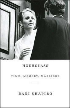 Hourglass: Time, Memory, Marriage, Dani Shapiro