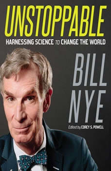 Unstoppable: Harnessing Science to Change the World Harnessing Science to Change the World, Bill Nye