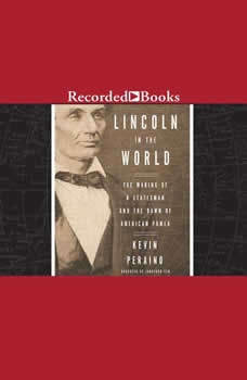 Lincoln in the World: The Making of A Statesman and the Dawn of American Power, Kevin Peraino