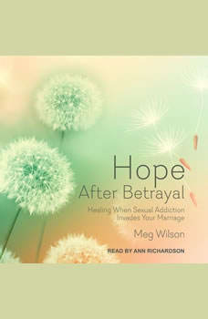 Hope After Betrayal: Healing When Sexual Addiction Invades Your Marriage, Meg Wilson