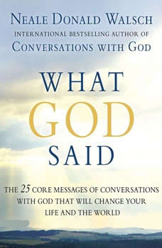 What God Said: The 25 Core Messages of Conversations with God That Will Change Your Life and th e World, Neale Donald Walsch