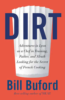 Dirt: Adventures in Lyon as a Chef in Training, Father, and Sleuth Looking for the Secret of French Cooking, Bill Buford