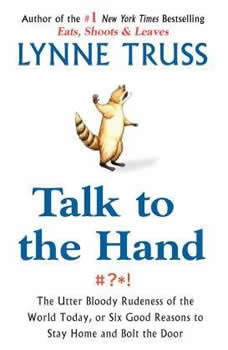 Talk to the Hand: The Utter Bloody Rudeness of the World Today, or Six Good Reasons to Stay Home, Lynne Truss