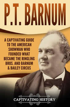 P.T. Barnum: A Captivating Guide to the American Showman Who Founded What Became the Ringling Bros. and Barnum & Bailey Circus, Captivating History