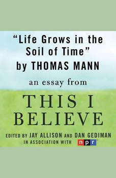 Life Grows in the Soil of Time: A This I Believe Essay, Thomas Mann