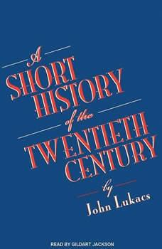 A Short History of the Twentieth Century, John Lukacs