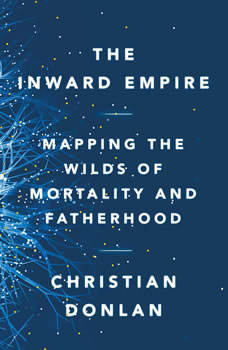 The Inward Empire: Mapping the Wilds of Mortality and Fatherhood Mapping the Wilds of Mortality and Fatherhood, Christian Donlan