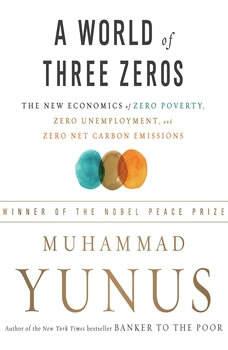 A World of Three Zeros: The New Economics of Zero Poverty, Zero Unemployment, and Zero Net Carbon Emissions The New Economics of Zero Poverty, Zero Unemployment, and Zero Net Carbon Emissions, Muhammad Yunus