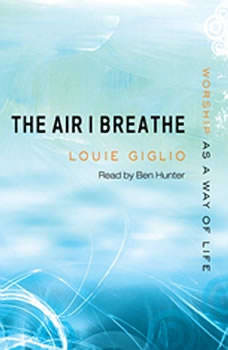 The Air I Breathe: Worship as a Way of Life, Louie Giglio