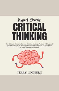 Expert Secrets � Critical Thinking: The Ultimate Guide to Improve Decision Making, Problem Solving, and Speed Reading Skills Through Emotional Intelligence, NLP, and how to Analyze People Techniques., Terry Lindberg