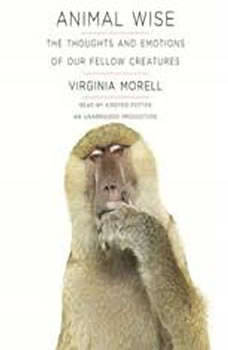 Animal Wise: The Thoughts and Emotions of Our Fellow Creatures, Virginia Morell