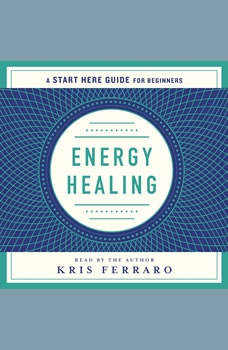Energy Healing: Simple and Effective Practices to Become Your Own Healer (A Start Here Guide), Kris Ferraro