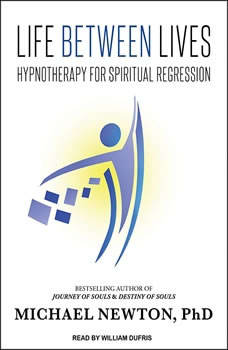 Life Between Lives: Hypnotherapy for Spiritual Regression, Ph.D Newton