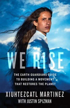 We Rise: The Earth Guardians Guide to Building a Movement That Restores the Planet, Xiuhtezcatl Martinez