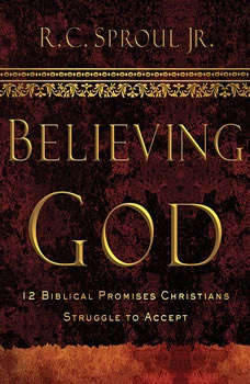 Believing God Teaching Series: 12 Biblical Promises Christians Struggle to Accept, R. C. Sproul