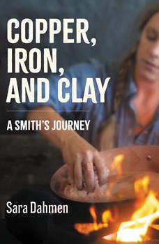 Copper, Iron, and Clay: A Smith's Journey, Sara Dahmen
