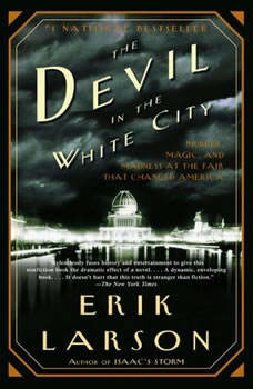 The Devil in the White City: Murder, Magic, and Madness at the Fair That Changed America Murder, Magic, and Madness at the Fair That Changed America, Erik Larson