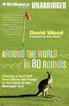 Around the World in 80 Rounds: Chasing a Golf Ball from Tierra del Fuego to the Land of the Midnight Sun, David Wood