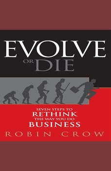 Evolve or Die: Seven Steps to Rethink the Way You Do Business, Robin Crow