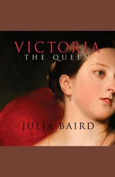 Victoria The Queen: An Intimate Biography of the Woman Who Ruled an Empire, Julia Baird