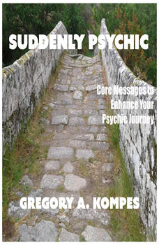 Suddenly Psychic: Core Messages to Enhance Your Psychic Journey, Gregory Kompes