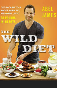 The Wild Diet: Get Back to Your Roots, Burn Fat, and Drop Up to 20 Pounds in 40 Days Get Back to Your Roots, Burn Fat, and Drop Up to 20 Pounds in 40 Days, Abel James