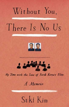Without You, There Is No Us: My Time with the Sons of North Korea's Elite, Suki Kim