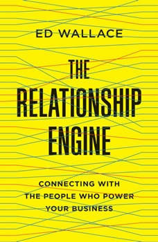 The Relationship Engine: Connecting with the People Who Power Your Business, Ed Wallace