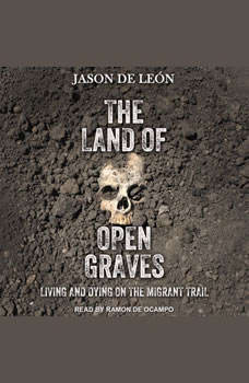 The Land of Open Graves: Living and Dying on the Migrant Trail Living and Dying on the Migrant Trail, Jason De Leon