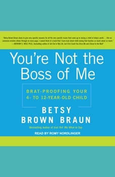You're Not the Boss of Me: Brat-proofing Your Four- to Twelve-Year-Old Child, Betsy Brown Braun