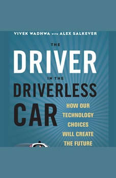 The Driver in the Driverless Car: How Our Technology Choices Will Create the Future, Vivek Wadhwa