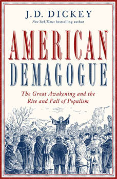 American Demagogue: The Great Awakening and the Rise and Fall of Populism, J. D. Dickey