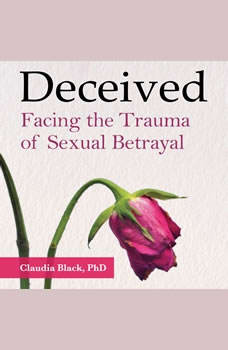 Deceived: Facing the Trauma of Sexual Betrayal, Claudia Black, PhD