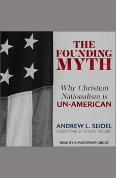 The Founding Myth: Why Christian Nationalism Is Un-American, Andrew L. Seidel