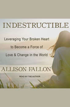 Indestructible: Leveraging Your Broken Heart to Become a Force of Love & Change in the World, Allison Fallon