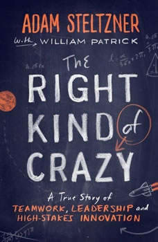 The Right Kind of Crazy: A True Story of Teamwork and High-Stakes Innovation, Adam Steltzner