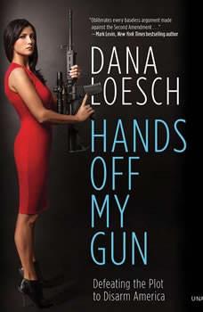 Hands Off My Gun: Defeating the Plot to Disarm America Defeating the Plot to Disarm America, Dana Loesch