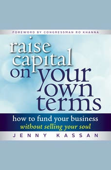 Raise Capital on Your Own Terms: How to Fund Your Business without Selling Your Soul How to Fund Your Business without Selling Your Soul, Jenny Kassan