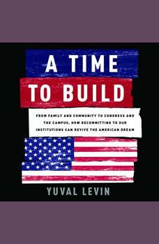 A Time to Build: From Family and Community to Congress and the Campus, How Recommitting to Our Institutions Can Revive the American Dream, Yuval Levin