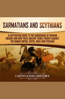Sarmatians and Scythians: A Captivating Guide to the Barbarians of Iranian Origins and How These Ancient Tribes Fought Against the Roman Empire, Goths, Huns, and Persians, Captivating History
