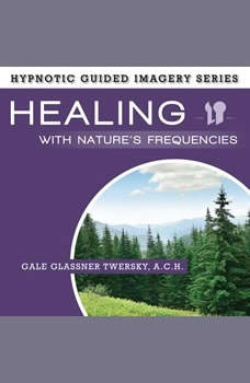 Healing with Nature's Frequencies: The Hypnotic Guided Imagery Series, Gale Glassner Twersky, A.C.H.