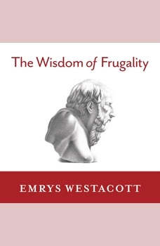 The Wisdom of Frugality: Why Less Is More - More or Less, Emrys Westacott
